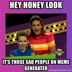 sam meme - hey honey look  it's those sad people on meme generater