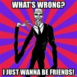 slender man - what's wrong? i just wanna be friends!