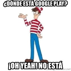 Where's Waldo - ¿dónde está google play? ¡oh yeah! no está