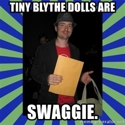 Swag fag chad costen - Tiny Blythe Dolls ARE SWAGGIE.