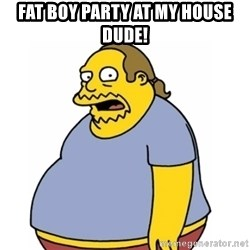 Comic Book Guy Worst Ever - Fat boy party at my house dude!
