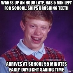 Bad Luck Brian - Wakes up an hour late, has 5 min left for school, skips brushing teeth Arrives at school 55 minuteS early, daylight saving time