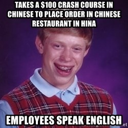 Bad Luck Brian - Takes a $100 crash course in chinese to place order in Chinese restaurant in hina Employees speak english