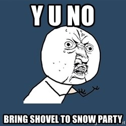 Y U No - y u no bring shovel to snow party