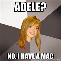 Musically Oblivious 8th Grader - adele? no, i have a mac