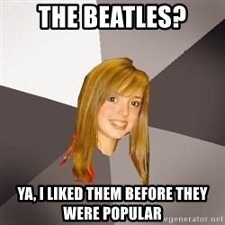 Musically Oblivious 8th Grader - the beatles? ya, i liked them before they were popular