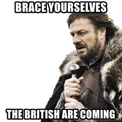 Winter is Coming - Brace yourselves the BRITISH are coming