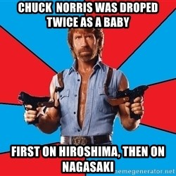 Chuck Norris  - Chuck  Norris was droped twice as a baby first on hiroshima, then on nagasaki