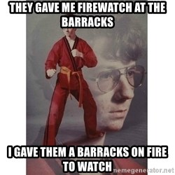 Karate Kid - they gave me firewatch at the barracks i gave them a barracks on fire to watch