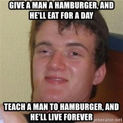 Stoner Stanley - give a man a hamburger, and he'll eat for a day teach a man to hamburger, and he'll live forever