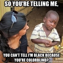 Skeptical African Child - so you're telling me, you can't tell I'm black because you're colorblind?
