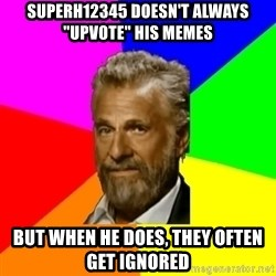 "The Most Interesting Man In The World - superH12345 doesn't always ""upvote"" his memes but when he does, they often get ignored"