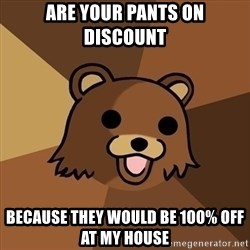 Pedobear - are your pants on discount because they would be 100% off at my house