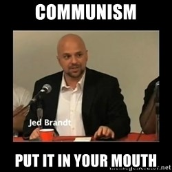 Jed Brant's Theories - Communism Put it in your mouth