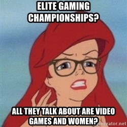 Hipster Ariel- - elite gaming championships? all they talk about are video games and women?