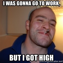 Good Guy Greg - i WAS GONNA GO TO WORK, BUT I GOT HIGH