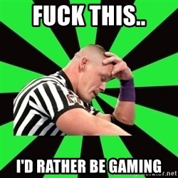 Deep Thinking Cena - fuck this.. i'd rather be gaming