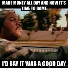 It was a good day - made money all day and now it's time to game i'd say it was a good day