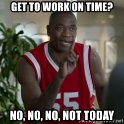 Dikembe Mutombo Not Today - Get to work on time? no, no, no, not today