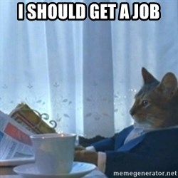 Sophisticated Cat Meme - i should get a job