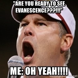 "Pauw Whoads - ""ARE YOU READY TO SEE EVANESCENCE???!!!"" ME: OH YEAH!!!!"