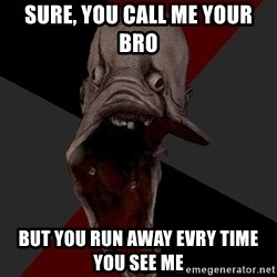 Amnesiaralph - Sure, you call me your bro But you run away evry time you see me