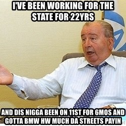 Grondona2012 - I'VE BEEN WORKING FOR THE STATE FOR 22YRS AND DIS NIGGA BEEN ON 11ST FOR 6MOS AND GOTTA BMW HW MUCH DA STREETS PAYIN