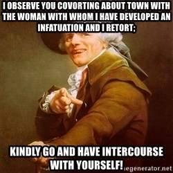 Joseph Ducreux - I observe you covorting about town with the woman with whom i have developed an infatuation and i retort; kindly go and have intercourse with yourself!