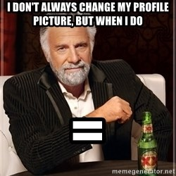 Dos Equis Man - i don't always change my profile picture, but when i do =