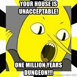 earl of lemongrab - Your House is Unacceptable! ONE MILLION YEARS DUNGEON!!!