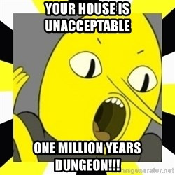 earl of lemongrab - Your house is unacceptable ONE MILLION YEARS DUNGEON!!!