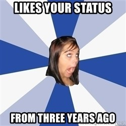 Annoying Facebook Girl - Likes your status from three years ago