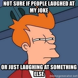 Futurama Fry - NOT SURE IF PEOPLE LAUGHED AT MY JOKE OR JUST LAUGHING AT SOMETHING ELSE