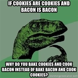 Philosoraptor - if cookies are cookies and bacon is bacon why do you bake cookies and cook bacon instead of bake bacon and cook cookies?