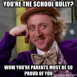Willy Wonka - you're the school bully? wow you're parents must be so proud of you