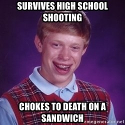 Bad Luck Brian - survives high school shooting chokes to death on a sandwich