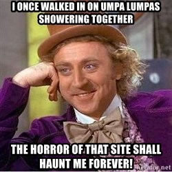 Willy Wonka - I once walked in on Umpa lumpas showering together the horror of that site shall haunt me forever!