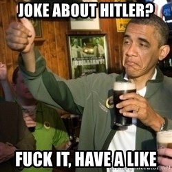 Upvoting Obama - JOKE ABOUT HITLER? FUCK IT, HAVE A LIKE