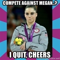 Makayla Maroney  - compete against megan..? i quit, cheers