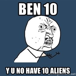 Y U No - ben 10 y u no have 10 aliens