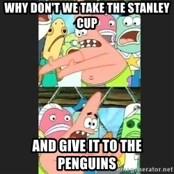 Pushing Patrick - WHY DON'T WE TAKE THE STANLEY CUP AND GIVE IT TO THE PENGUINS