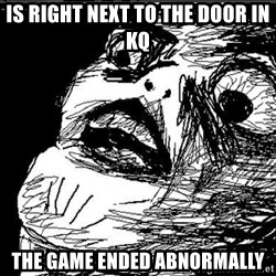 Superfuuuuuuuu - Is right next to the door in KQ THE GAME ENDED ABNORMALLY