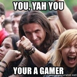 Ridiculously Photogenic Metalhead - you, yah you your a gamer