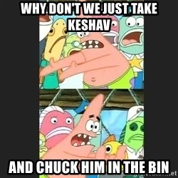 Pushing Patrick - WHY DON'T WE JUST TAKE KESHAV AND CHUCK HIM IN THE BIN