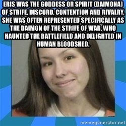 Jodi arias meme  - ERIS was the goddess or spirit (daimona) of strife, discord, contention and rivalry. She was often represented specifically as the daimon of the strife of war, who haunted the battlefield and delighted in human bloodshed.