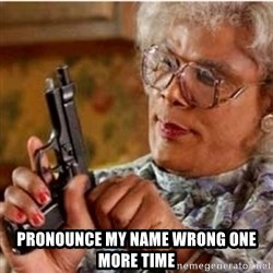 Madea-gun meme -  Pronounce my name wrong one more time