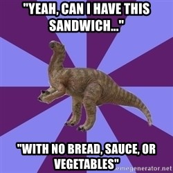 """IBS Iguanadon - """"Yeah, can I have this sandwich..."""" """"with no bread, sauce, or vegetables"""""""