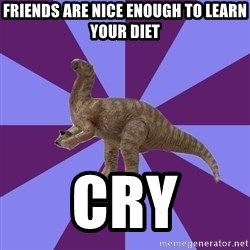 IBS Iguanadon - Friends are nice enough to learn your diet cry
