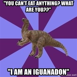 "IBS Iguanadon - ""you can't eat anything? what are you??"" ""i am an iguanadon"""