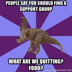 IBS Iguanadon - people say you should find a support group what are we quitting? food?